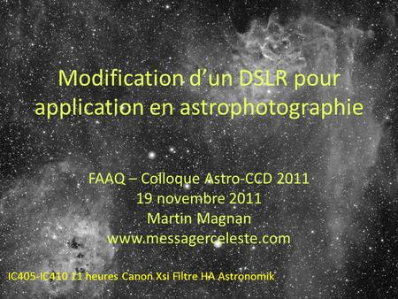 Modification dun DSLR pour application en astrophotographie FAAQ – Colloque Astro-CCD 2011 19 novembre 2011 Martin Magnan www.messagerceleste.com IC405-IC410.