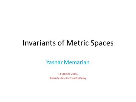 Invariants of Metric Spaces Yashar Memarian 11 janvier 2008, Journée des doctorants,Orsay.