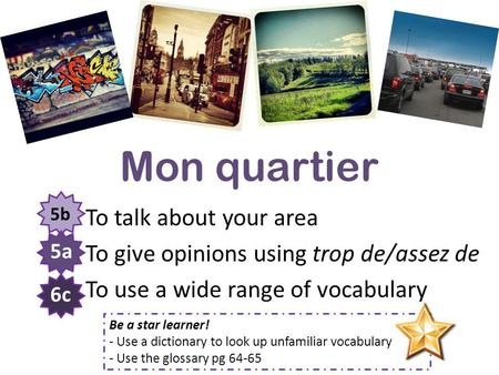 Mon quartier To talk about your area To give opinions using trop de/assez de To use a wide range of vocabulary 5b 5a 6c Be a star learner! - Use a dictionary.