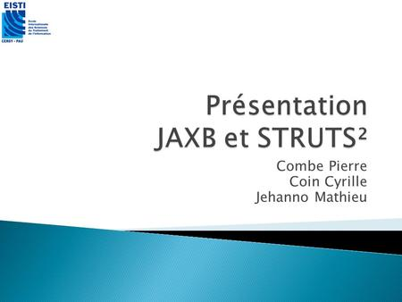 Combe Pierre Coin Cyrille Jehanno Mathieu. Présentation de JAXB Présentation de STRUTS² Présentation de létude de cas Conclusion Cyrille Coin, Pierre.