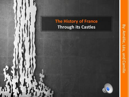The History of France Through its Castles By: Amélie, Léa, and Camille.