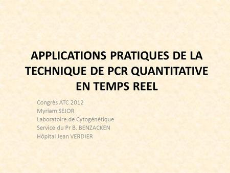 APPLICATIONS PRATIQUES DE LA TECHNIQUE DE PCR QUANTITATIVE EN TEMPS REEL Congrès ATC 2012 Myriam SEJOR Laboratoire de Cytogénétique Service du Pr B. BENZACKEN.