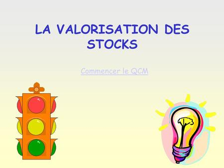 Q0 LA VALORISATION DES STOCKS Commencer le QCM Questi on 1 Question 1: Il existe 3 types de valorisation des stocks… C.U.M.P. / P.E.P.S. / D.E.P.S. P.E.P.S.