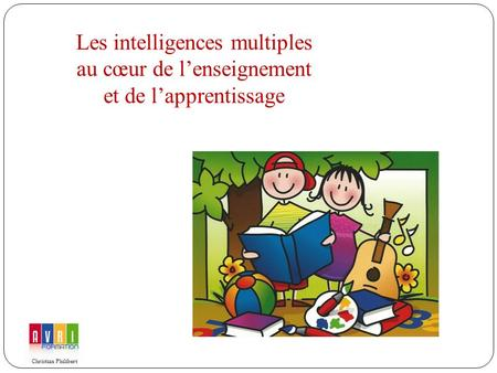Les intelligences multiples au cœur de lenseignement et de lapprentissage Christian Philibert.