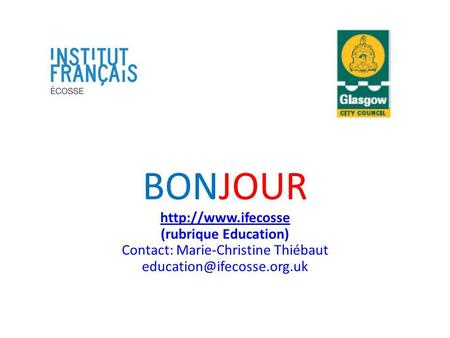 BONJOUR http://www.ifecosse (rubrique Education) Contact: Marie-Christine Thiébaut education@ifecosse.org.uk.