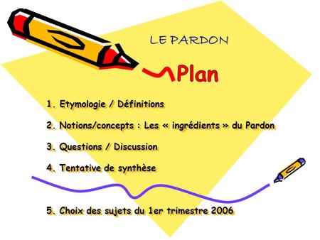 LE PARDON Plan 1. Etymologie / Définitions 2. Notions/concepts : Les « ingrédients » du Pardon 3. Questions / Discussion 4. Tentative de synthèse.