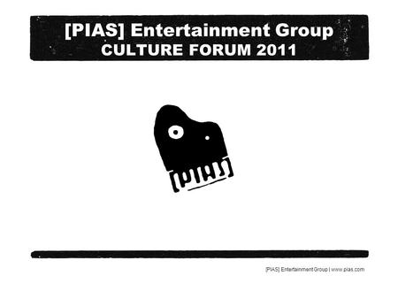 [PIAS] Entertainment Group | www.pias.com [PIAS] Entertainment Group CULTURE FORUM 2011.