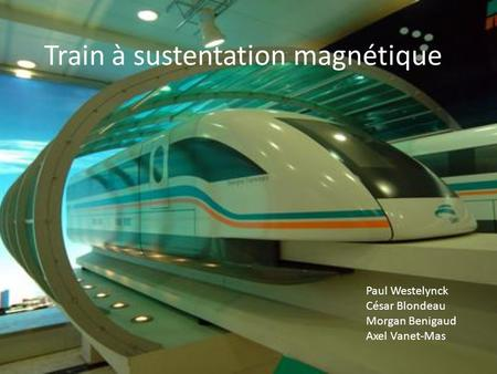 Train à sustentation magnétique Paul Westelynck César Blondeau Morgan Benigaud Axel Vanet-Mas.