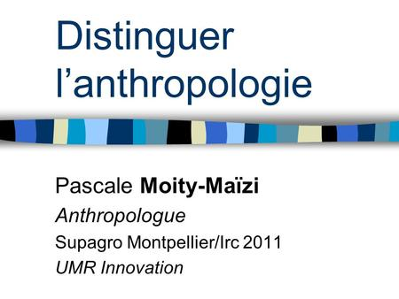 Distinguer lanthropologie Pascale Moity-Maïzi Anthropologue Supagro Montpellier/Irc 2011 UMR Innovation.