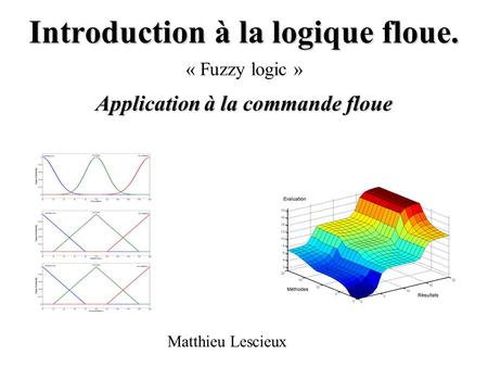 Introduction à la logique floue. Application à la commande floue « Fuzzy logic » Matthieu Lescieux.