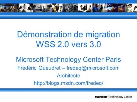 Démonstration de migration WSS 2.0 vers 3.0 Microsoft Technology Center Paris Frédéric Queudret – Architecte