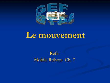 Le mouvement Refs: Mobile Robots Ch. 7. Aperçue Introduction Introduction Moteurs CC Moteurs CC Solénoïde Solénoïde Alliage à mémoire de forme (fil musculaire)