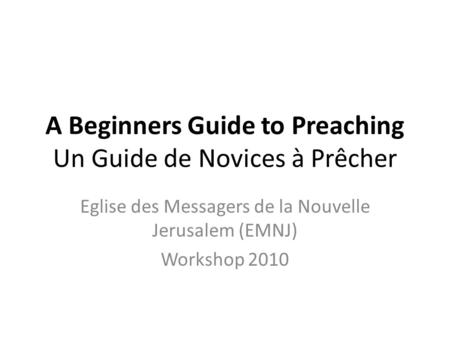 A Beginners Guide to Preaching Un Guide de Novices à Prêcher Eglise des Messagers de la Nouvelle Jerusalem (EMNJ) Workshop 2010.
