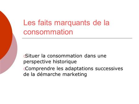 Les faits marquants de la consommation Situer la consommation dans une perspective historique Comprendre les adaptations successives de la démarche marketing.