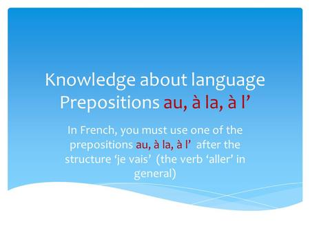 Knowledge about language Prepositions au, à la, à l In French, you must use one of the prepositions au, à la, à l after the structure je vais (the verb.