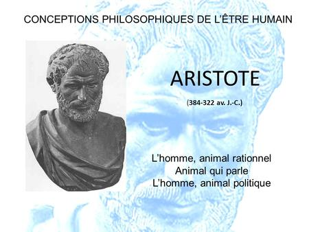 (384-322 av. J.-C.) ARISTOTE Lhomme, animal rationnel Animal qui parle Lhomme, animal politique CONCEPTIONS PHILOSOPHIQUES DE LÊTRE HUMAIN.