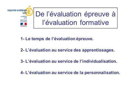 De lévaluation épreuve à lévaluation formative 1- Le temps de lévaluation épreuve. 2- Lévaluation au service des apprentissages. 3- Lévaluation au service.
