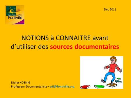 NOTIONS à CONNAITRE avant dutiliser des sources documentaires Didier KOENIG Professeur Documentaliste – Déc 2011.
