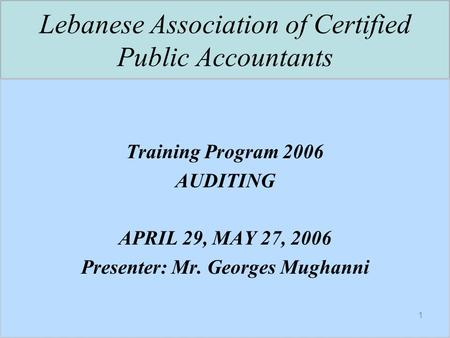 1 Lebanese Association of Certified Public Accountants Training Program 2006 AUDITING APRIL 29, MAY 27, 2006 Presenter: Mr. Georges Mughanni.