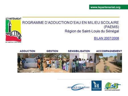 PROGRAMME DADDUCTION DEAU EN MILIEU SCOLAIRE (PAEMS) Région de Saint-Louis du Sénégal BILAN 2007/2008 www.lepartenariat.org ADDUCTION GESTION SENSIBILISATION.