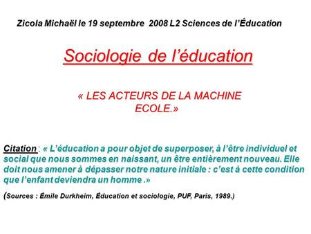 Sociologie de léducation « LES ACTEURS DE LA MACHINE ECOLE.» « LES ACTEURS DE LA MACHINE ECOLE.» Zicola Michaël le 19 septembre 2008 L2 Sciences de lÉducation.