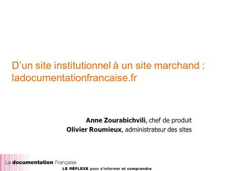 Dun site institutionnel à un site marchand : ladocumentationfrancaise.fr Anne Zourabichvili, chef de produit Olivier Roumieux, administrateur des sites.