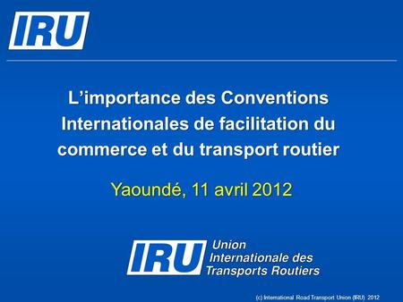 Limportance des Conventions Internationales de facilitation du commerce et du transport routier Yaoundé, 11 avril 2012 (c) International Road Transport.