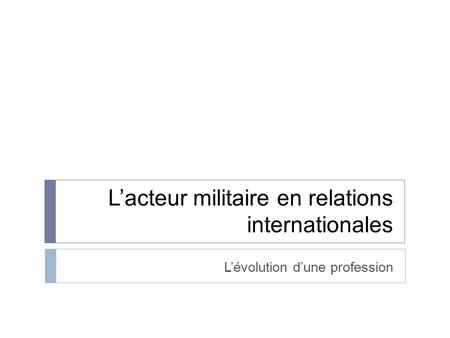 Lacteur militaire en relations internationales Lévolution dune profession.