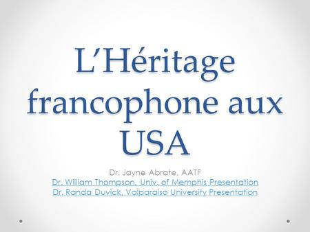 LHéritage francophone aux USA Dr. Jayne Abrate, AATF Dr. William Thompson, Univ. of Memphis Presentation Dr. Randa Duvick, Valparaiso University Presentation.