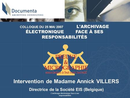 Larchivage électronique face à ses responsabilités COLLOQUE DU 25 MAI 2007 L'ARCHIVAGE ÉLECTRONIQUE FACE À SES RESPONSABILITÉS Intervention de Madame Annick.