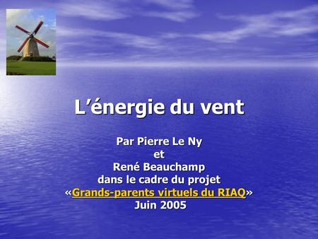 Lénergie du vent Par Pierre Le Ny et René Beauchamp dans le cadre du projet «Grands-parents virtuels du RIAQ» Grands-parents virtuels du RIAQGrands-parents.