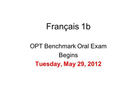 Français 1b OPT Benchmark Oral Exam Begins Tuesday, May 29, 2012.