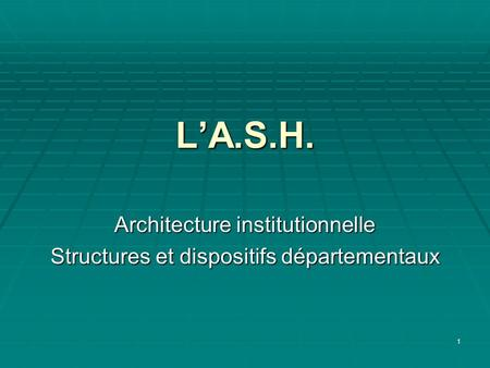 1 LA.S.H. Architecture institutionnelle Structures et dispositifs départementaux.