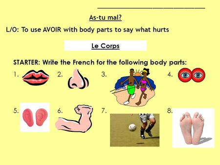 Le Corps STARTER: Write the French for the following body parts: 1.2. 3. 4. 5.6.7.8. _______________________________ As-tu mal? L/O: To use AVOIR with.