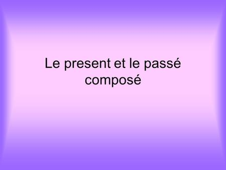 Le present et le passé composé. OBJECTIF To be able to recognise and say at least 10 verbs in the present tense To be able to recognise and say at least.
