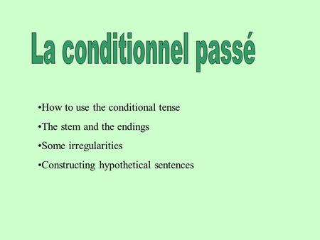 How to use the conditional tense The stem and the endings Some irregularities Constructing hypothetical sentences.
