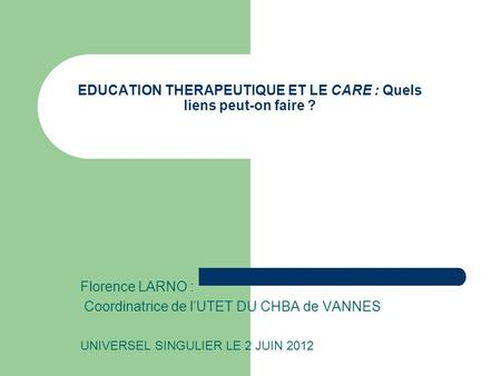 EDUCATION THERAPEUTIQUE ET LE CARE : Quels liens peut-on faire ? Florence LARNO : Coordinatrice de lUTET DU CHBA de VANNES UNIVERSEL SINGULIER LE 2 JUIN.