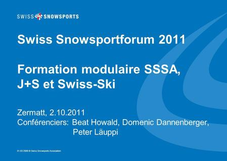 01.03.2006 © Swiss Snowsports Association Swiss Snowsportforum 2011 Formation modulaire SSSA, J+S et Swiss-Ski Zermatt, 2.10.2011 Conférenciers: Beat Howald,