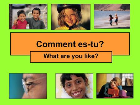 Comment es-tu? What are you like?.