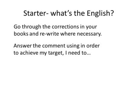 Starter- whats the English? Go through the corrections in your books and re-write where necessary. Answer the comment using in order to achieve my target,