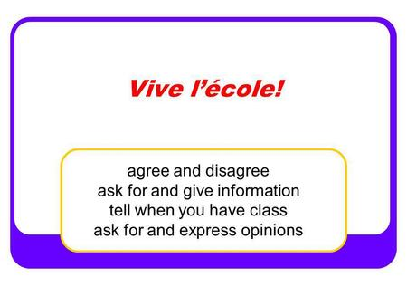 Vive lécole! agree and disagree ask for and give information tell when you have class ask for and express opinions.