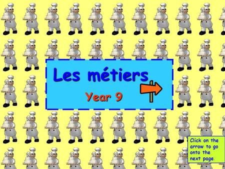 Les métiers Year 9 Click on the arrow to go onto the next page.