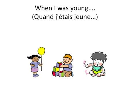 When I was young.... (Quand j'étais jeune...). 15.1 – Use verbs in the imparfait in communication. 15.2 - Demonstrate knowledge of childhood vocabulary.