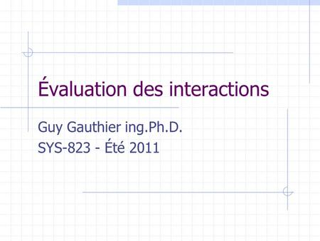 Évaluation des interactions Guy Gauthier ing.Ph.D. SYS-823 - Été 2011.