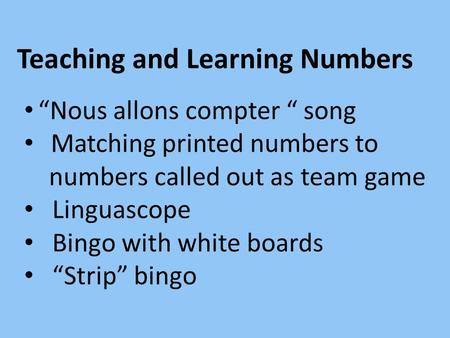 Teaching and Learning Numbers Nous allons compter song Matching printed numbers to numbers called out as team game Linguascope Bingo with white boards.