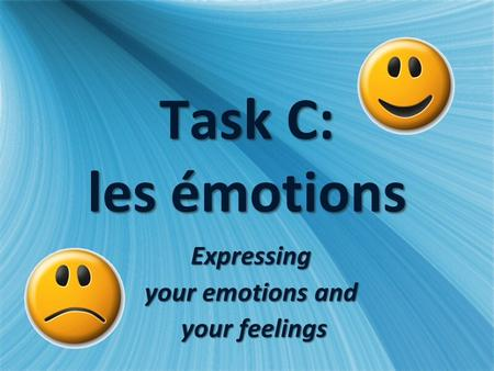 Task C: les émotions Expressing your emotions and your feelings your feelingsExpressing your emotions and your feelings your feelings.
