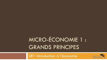MICRO-ÉCONOMIE 1 : GRANDS PRINCIPES UE1 Introduction à léconomie.