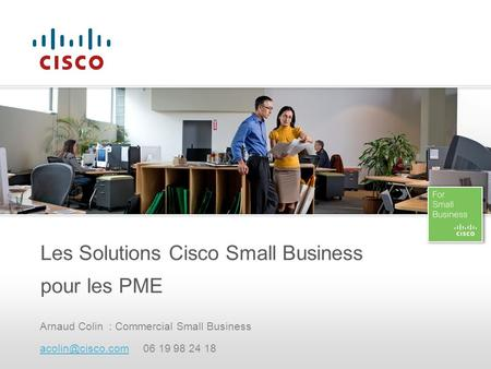 Arnaud Colin : Commercial Small Business 06 19 98 24 18 Les Solutions Cisco Small Business pour les PME.