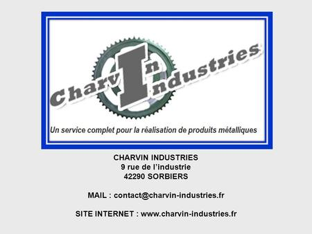 MAIL : contact@charvin-industries.fr 9 rue de l'industrie 42290 SORBIERS MAIL : contact@charvin-industries.fr SITE INTERNET : www.charvin-industries.fr.