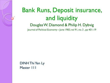 Bank Runs, Deposit insurance, and liquidity Douglas W. Diamond & Philip H. Dybvig Journal of Political Economy – June 1983, vol 91, no. 3, pp 401-19 DINH.